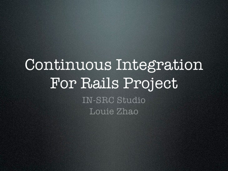 Continuous Integration    For Rails Project        IN-SRC Studio         Louie Zhao