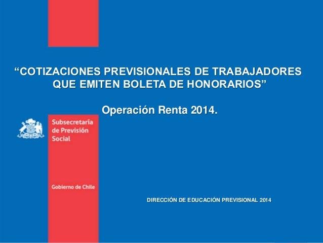 """""""COTIZACIONES PREVISIONALES DE TRABAJADORES QUE EMITEN BOLETA DE HONORARIOS"""" Operación Renta 2014. DIRECCIÓN DE EDUCACIÓN ..."""