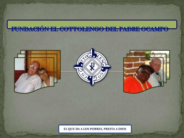 FUNDACIÓN EL COTTOLENGO DEL PADRE OCAMPO<br />EL QUE DA A LOS POBRES, PRESTA A DIOS<br />
