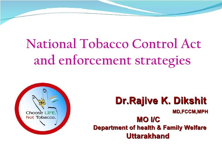 National Tobacco Control Act and enforcement strategies                 Dr.Rajive K. Dikshit                              ...