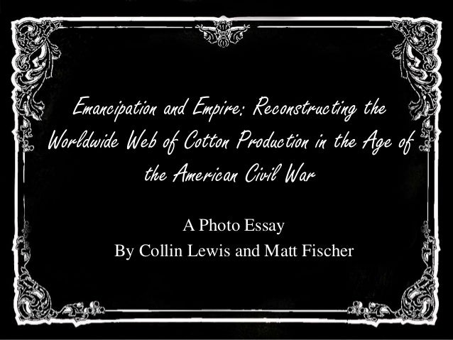 Emancipation and Empire: Reconstructing theWorldwide Web of Cotton Production in the Age ofthe American Civil WarA Photo E...
