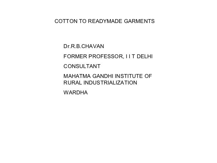 COTTON TO READYMADE GARMENTS Dr.R.B.CHAVAN FORMER PROFESSOR, I I T DELHI CONSULTANT MAHATMA GANDHI INSTITUTE OF RURAL INDU...
