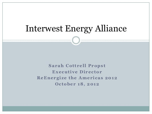 Interwest Energy Alliance     Sarah Cottrell Propst       Executive Director  ReEnergize the Americas 2012        October ...