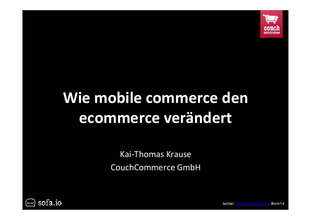 twitter: @couchcommerce #mm14 Wie$mobile$commerce$den$ ecommerce$verändert$ Kai$Thomas*Krause* CouchCommerce*GmbH*