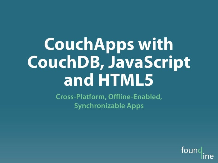 CouchApps withCouchDB, JavaScript    and HTML5   Cross-Platform, Offline-Enabled,        Synchronizable Apps