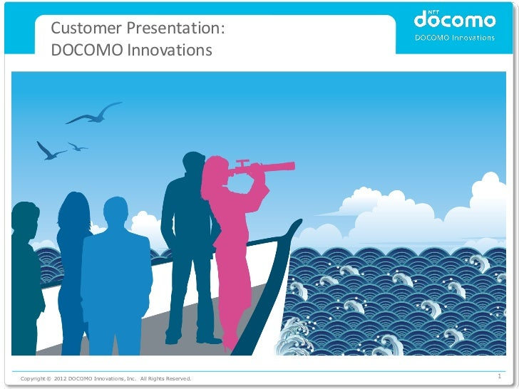 Customer Presentation:          DOCOMO InnovationsCopyright © 2012 DOCOMO Innovations, Inc. All Rights Reserved.   1