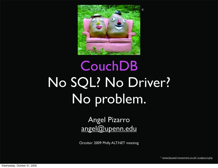*         CouchDB No SQL? No Driver?    No problem.       Angel Pizarro     angel@upenn.edu                         * www....