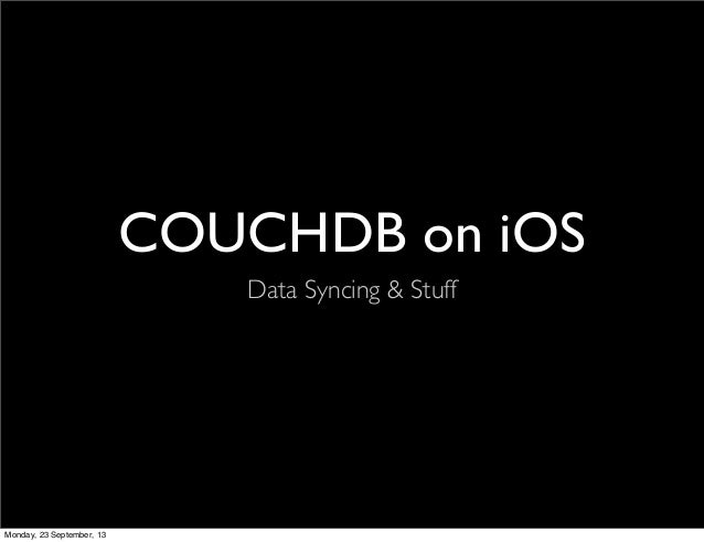 COUCHDB on iOS Data Syncing & Stuff Monday, 23 September, 13