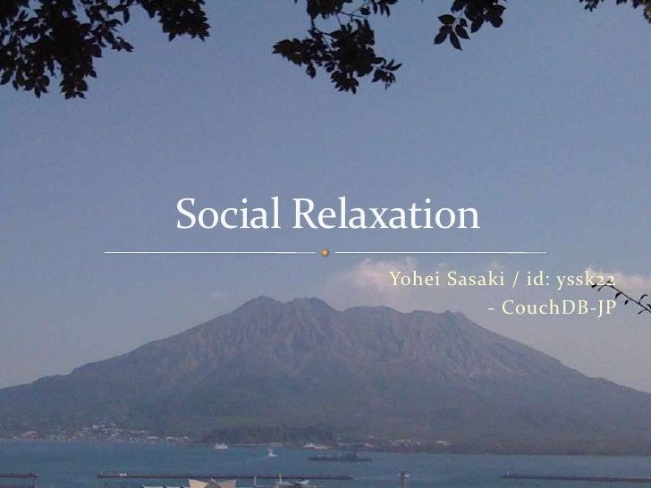 Yohei Sasaki / id: yssk22 <br />- CouchDB-JP<br />Social Relaxation<br />