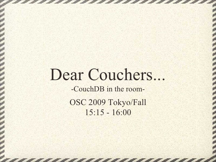 Dear Couchers...   -CouchDB in the room-   OSC 2009 Tokyo/Fall      15:15 - 16:00