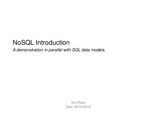 NoSQL IntroductionA demonstration in parallel with SQL data models.Eric RossDate: 06/03/2012