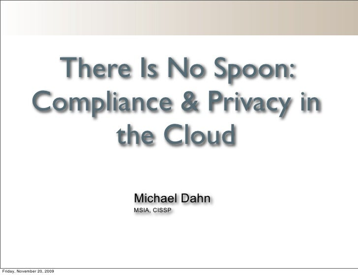 There Is No Spoon:              Compliance & Privacy in                    the Cloud                             Michael D...