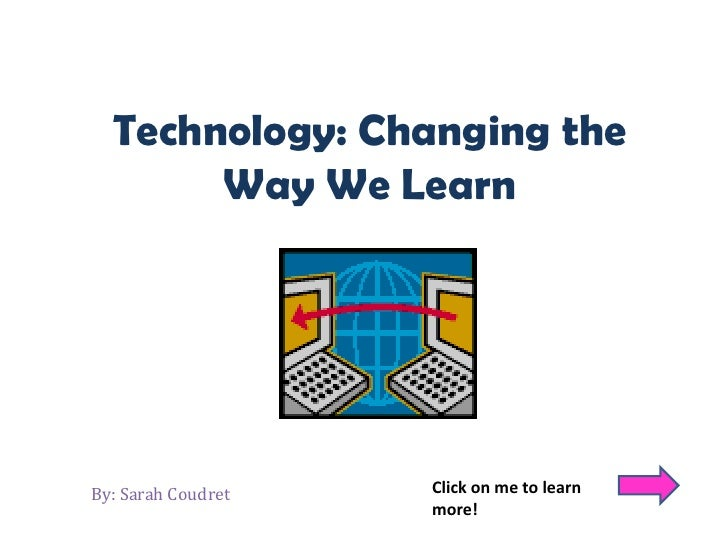 Technology: Changing the        Way We Learn     By: Sarah Coudret   Click on me to learn                     more!