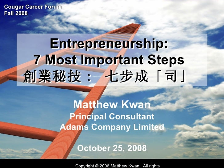 Entrepreneurship:  7 Most Important Steps  創業秘技 :  七步成「司」   Matthew Kwan Principal Consultant Adams Company Limited Octobe...