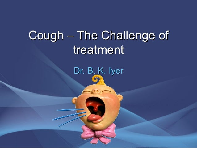 Cough – The Challenge of       treatment       Dr. B. K. Iyer