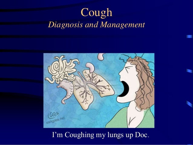 CoughDiagnosis and ManagementI'm Coughing my lungs up Doc.