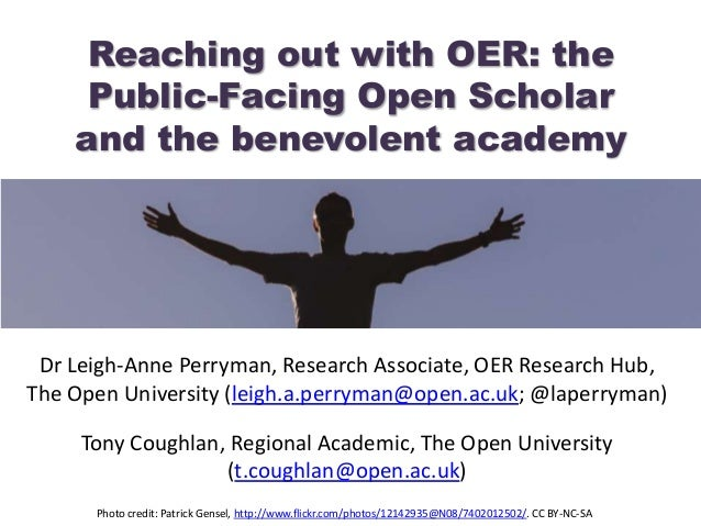 Reaching out with OER: the Public-Facing Open Scholar and the benevolent academy Dr Leigh-Anne Perryman, Research Associat...