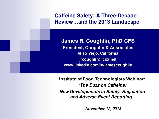Caffeine Safety: A Three-Decade Review…and the 2013 Landscape James R. Coughlin, PhD CFS President, Coughlin & Associates ...