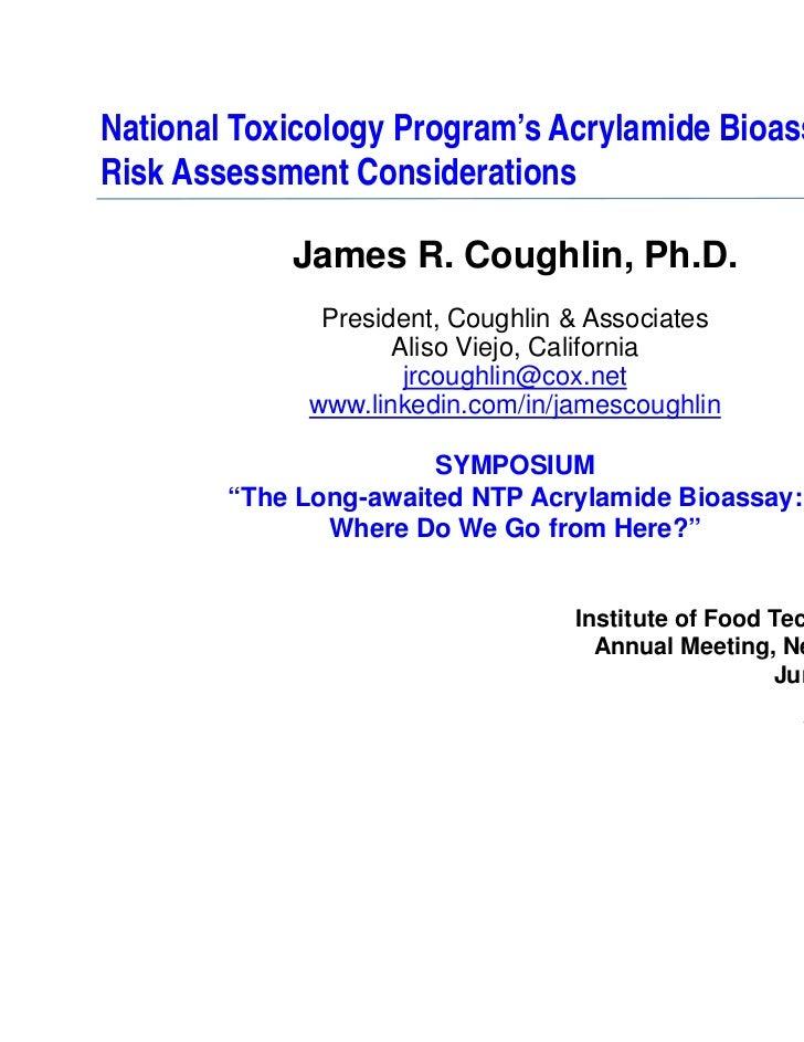 National Toxicology Program's Acrylamide Bioassay:Risk Assessment Considerations            James R. Coughlin, Ph.D.      ...