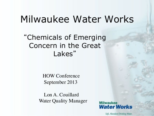 Milwaukee Water Works 	  Chemicals of Emerging Concern in the Great Lakes 	  HOW Conference 	  September 2013	  	  Lon A. ...