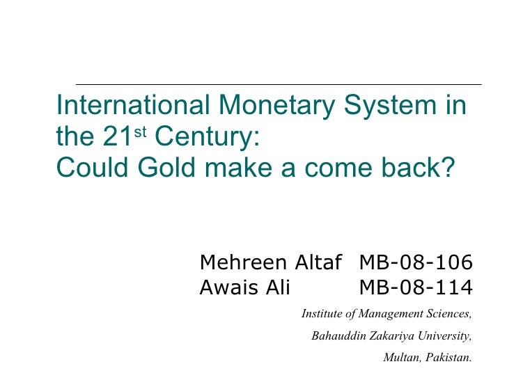 International Monetary System in the 21 st  Century: Could Gold make a come back? <ul><li>Mehreen Altaf  MB-08-106 Awais A...