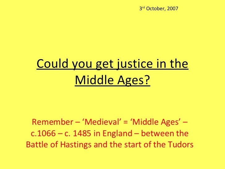 Could you get justice in the Middle Ages? Remember – 'Medieval' = 'Middle Ages' – c.1066 – c. 1485 in England – between th...