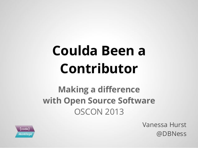 Making a difference with Open Source Software OSCON 2013 Coulda Been a Contributor Vanessa Hurst @DBNess