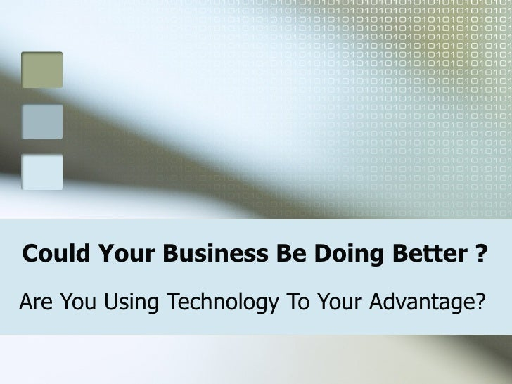 Could Your Business Be Doing Better ? Are You Using Technology To Your Advantage?