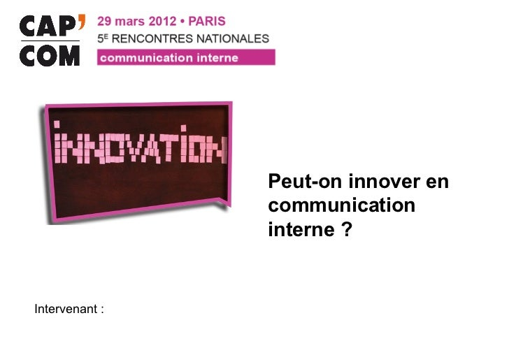 Peut-on innover en                communication                interne ?Intervenant :
