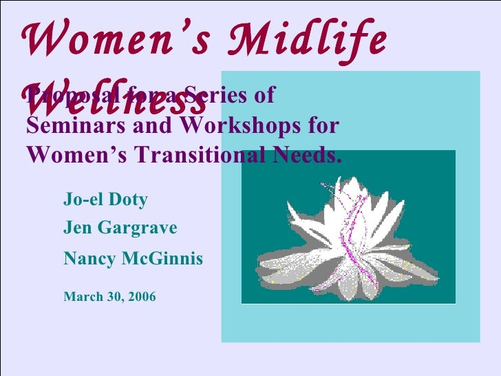 Women's Midlife Wellness Jo-el Doty Jen Gargrave Nancy McGinnis March 30, 2006 Proposal for a Series of Seminars and Works...