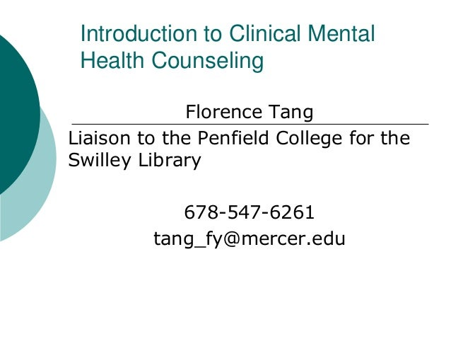 Introduction to Clinical Mental  Health Counseling  Florence Tang  Liaison to the Penfield College for the  Swilley Librar...