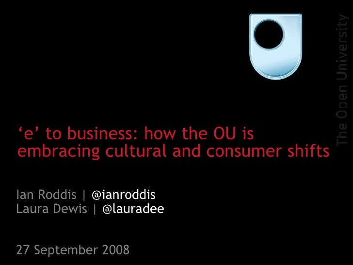 Ian Roddis |  @ianroddis Laura Dewis |  @lauradee 27 September 2008 ' e' to business: how the OU is embracing cultural and...
