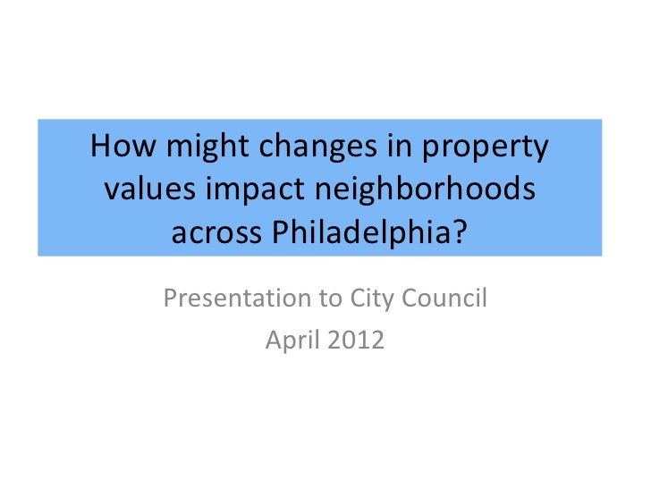 How might changes in property values impact neighborhoods     across Philadelphia?    Presentation to City Council        ...