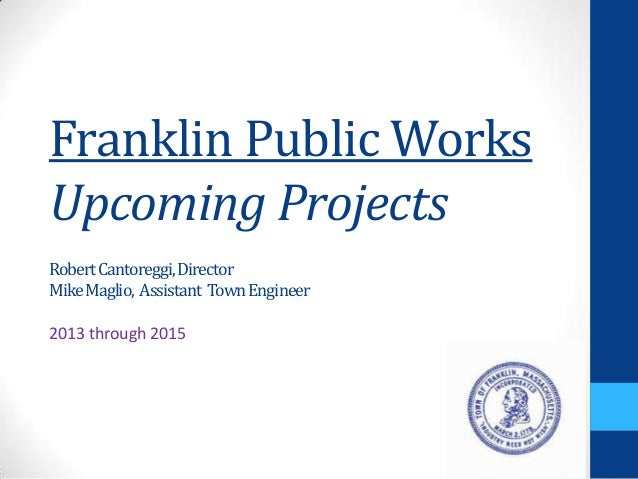 Franklin Public WorksUpcoming ProjectsRobertCantoreggi,DirectorMikeMaglio, Assistant TownEngineer2013 through 2015