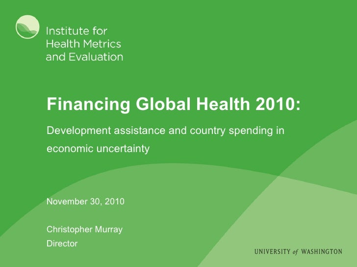 Financing Global Health 2010: November 30, 2010 Christopher Murray Director <ul><li>Development assistance and country spe...
