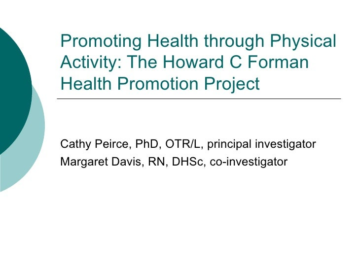 Promoting Health through Physical Activity: The Howard C Forman Health Promotion Project Cathy Peirce, PhD, OTR/L, princip...