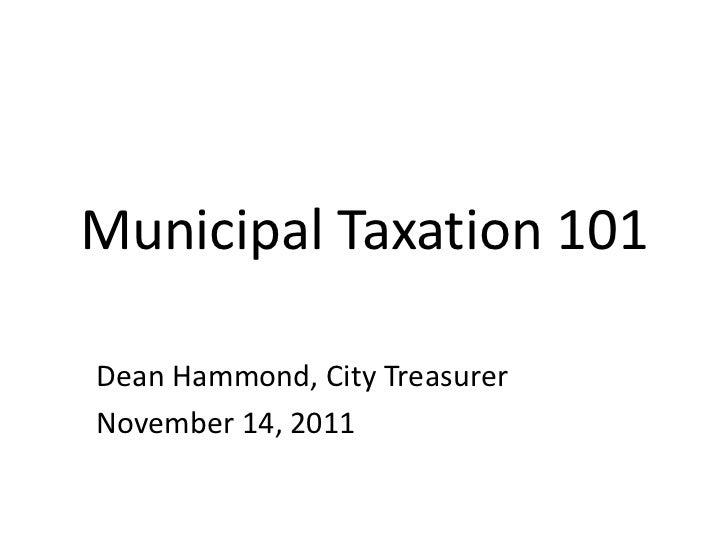Municipal Taxation 101Dean Hammond, City TreasurerNovember 14, 2011