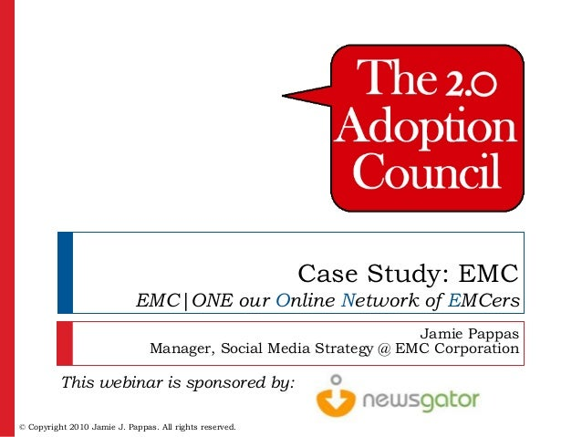 Case Study: EMC  EMC|ONE our Online Network of EMCers Jamie Pappas Manager, Social Media Strategy @ EMC Corporation  This ...