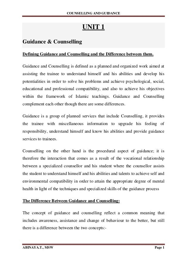 COUNSELLING AND GUIDANCE ABINAYA.T., MSW Page 1 UNIT 1 Guidance & Counselling Defining Guidance and Counselling and the Di...