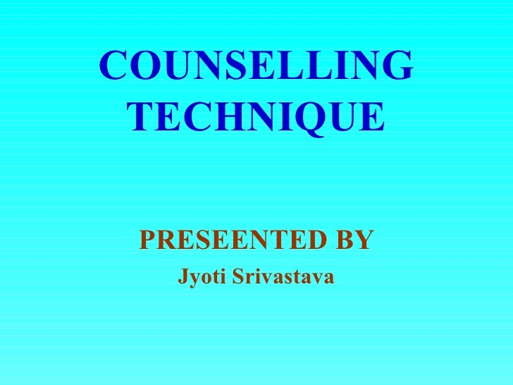 COUNSELLING TECHNIQUE PRESEENTED BY   Jyoti Srivastava