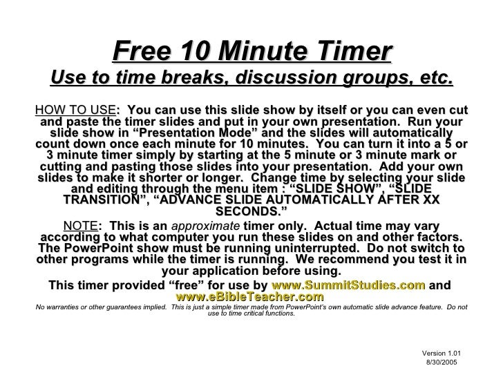 Free 10 Minute Timer     Use to time breaks, discussion groups, etc. HOW TO USE: You can use this slide show by itself or ...