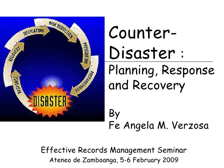 Effective Records Management Seminar Ateneo de Zamboanga, 5-6 February 2009 Counter-Disaster  :  Planning, Response and Re...