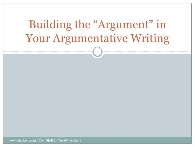 """Building the """"Argument"""" in Your Argumentative Writing  www.edgalaxy.com - Cool Stuff for Nerdy Teachers"""