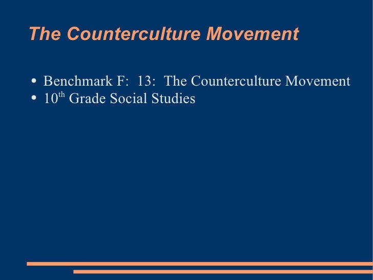 The Counterculture Movement <ul><li>Benchmark F:  13:  The Counterculture Movement </li></ul><ul><li>10 th  Grade Social S...