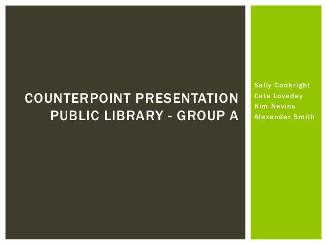 COUNTERPOINT PRESENTATION PUBLIC LIBRARY - GROUP A  Sally Conkright Cate Loveday Kim Nevins Alexander Smith