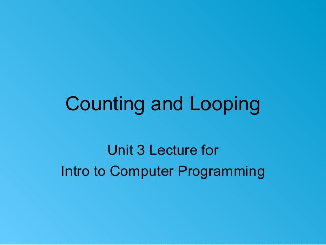 Counting and Looping Unit 3 Lecture for Intro to Computer Programming