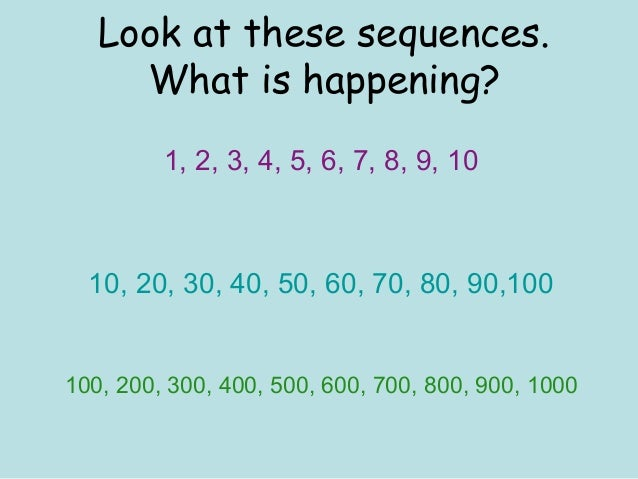 Look at these sequences.What is happening?1, 2, 3, 4, 5, 6, 7, 8, 9, 1010, 20, 30, 40, 50, 60, 70, 80, 90,100100, 200, 300...