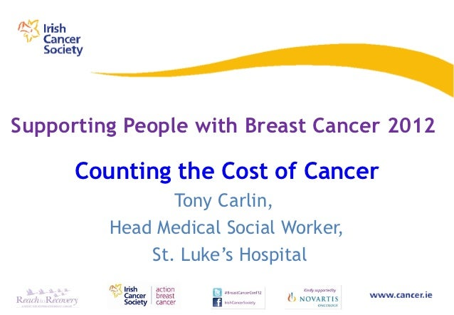 Supporting People with Breast Cancer 2012      Counting the Cost of Cancer                Tony Carlin,         Head Medica...