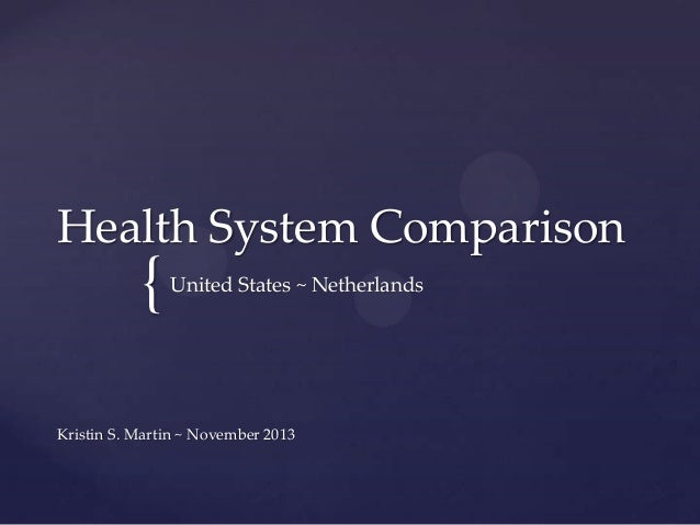 Health System Comparison  {  United States ~ Netherlands  Kristin S. Martin ~ November 2013