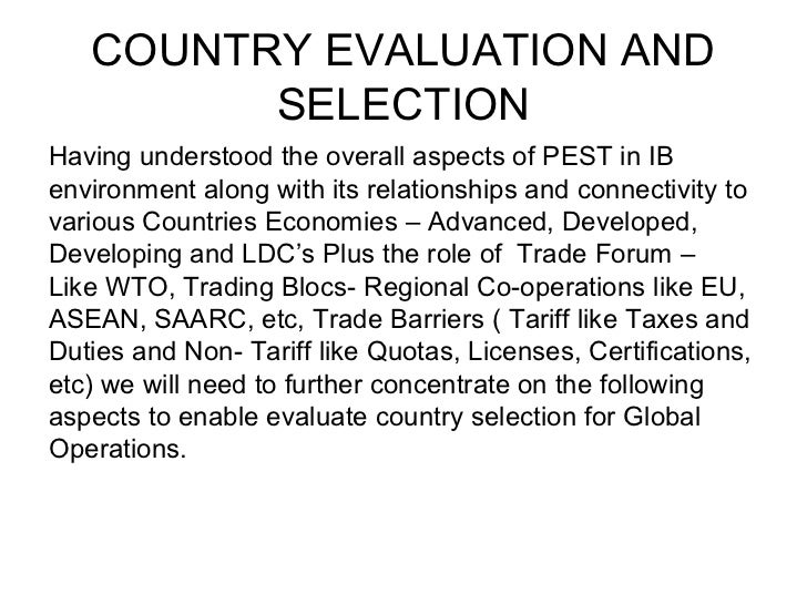 COUNTRY EVALUATION AND         SELECTIONHaving understood the overall aspects of PEST in IBenvironment along with its rela...